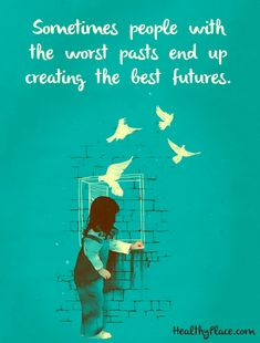Positive Quote: Sometimes people with the worst pasts end up creating the best futures. www.HealthyPlace.com