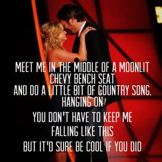 """""""Meet me in the middle of a moonlight Chevy bench seat and do a little bit of country song, hanging on. You don't have to keep me falling like this, but it'd sure be cool if you did."""" Blake Shelton-Sure Be Cool If You Did"""