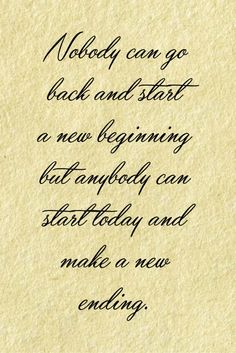 Nobody can go back and start a new beginning but anybody can start today and make a new ending.