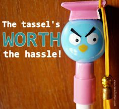 The tassel's worth the hassle!