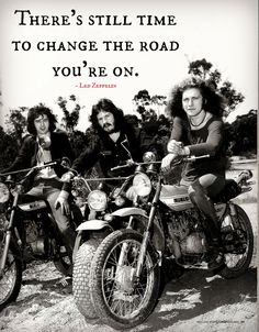 """""""There's still time to change the road you're on."""" - Led Zeppelin"""