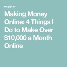 Making Money Online: 4 Things I Do to Make Over $10,000 a Month Online
