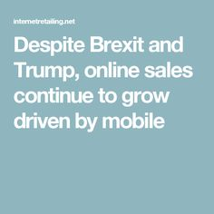 Despite Brexit and Trump, online sales continue to grow driven by mobile