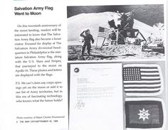 Fun Trivia: Of all the places that The Salvation Army's Flag has been, perhaps the most remarkable would be the three Flags that actually traveled to the moon and back!  Three desk-sized Salvation Army Flags took a trip to the moon and back in 1972! They went with Captain John W. Young, USN, commander of Apollo 16, which landed on the moon in April 1972. He was given the Flags by the wife of the then Philadelphia Salvation Army Advisory Board Chair, Mrs. John Chatley, Jr.