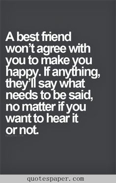 A best friend won't argue with you happy. If anything, they'll say what needs to be said, no matter to hear or not
