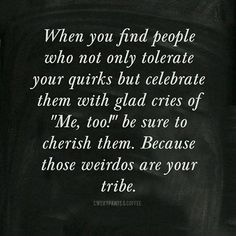 """When you find people who not only tolerate your quirks but celebrate them with glad cries of """"Me, too!"""" be sure to cherish them.  Because those weirdos are your tribe."""