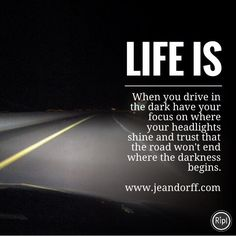 When you drive in the dark have your focus on where your headlights shine and trust that the road won't end where the darkness begins.  www.jeandorff.com  #lifeis #wellbeing #holisticliving #focus #lifecoach #dancecoach #jeandorff