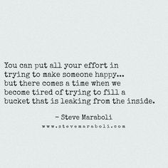 """You can put all your effort in trying to make someone happy… but there comes a time when we become tired of trying to fill a bucket that is leaking from the inside."" - Steve Maraboli #quote"
