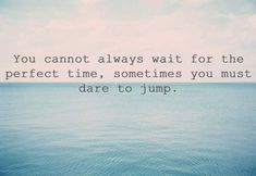 You cannot always wait for the perfect time. Sometimes you must dare to jump.
