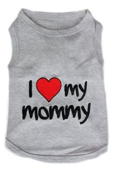 get this for bear?    Pet Clothes I LOVE MY MOMMY Dog T-Shirt - Small $12.89