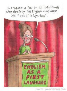 I propose a tax on all individuals who destroy the English language.  We'll call it a 'syn tax'.