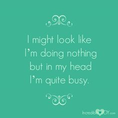 I might look like I'm doing nothing but in my head I'm quite busy.