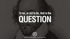To be, or not to be, that is the question. – William Shakespeare 30 William Shakespeare Quotes About Love, Life, Friendship and Death