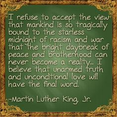I refuse to accept the view that mankind is so tragically bound to the starless midnight of racism and war that the bright daybreak of peace and brotherhood can never become a reality... I believe that unarmed truth and unconditional love will have the final word. - Martin Luther King, Jr.