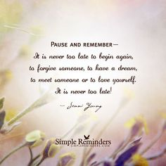 """""""Pause and remember— It is never too late to begin again, to forgive someone, to have a dream,  to meet someone or to love yourself.  It is never too late!"""" — Jenni Young@JenniYoung_ #SimpleReminders #SRN #quote #pause #remember #begin #forgive #accept #life #love #self"""