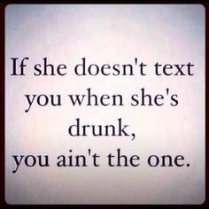 if she doesnt text you when she's drunk, you ain't the one :-P #love #text #alcohol #inlove #problems