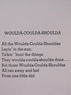 """""""Those woulda-coulda- shouldas All ran away and hid From one little did."""" shel siverstein"""