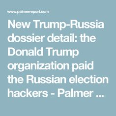 New Trump-Russia dossier detail: the Donald Trump organization paid the Russian election hackers - Palmer Report