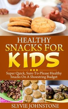 Healthy Snacks For Kids: Super Quick, Sure-To-Please Healthy Snacks On A Shoestring Budget by Sylvie Johnstone @Amy Blandford