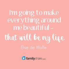 I'm going to make everything around me beautiful - that will be my life.  #FamilyShare #beautiful #life #mylife