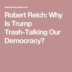 Robert Reich: Why Is Trump Trash-Talking Our Democracy?