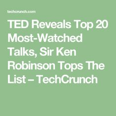TED Reveals Top 20 Most-Watched Talks, Sir Ken Robinson Tops The List – TechCrunch