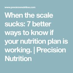 When the scale sucks: 7 better ways to know if your nutrition plan is working.   Precision Nutrition