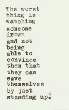 THE WORST THING IS WATCHING SOMEONE DROWN AND NOT BEING ABLE TO CONVINCE THEM THAT THEY CAN SAVE THEMSELVES BY JUST STANDING UP.