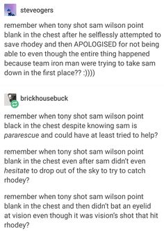 """Yep, this scene hurt me. But the circle for Tony's anger was complete. He didn't care anymore. He hurt his former friends. For me, this scene paralleled when Bucky fell from the train and when Steve fell from the helicarrier. Bucky """"died,"""" Steve was rescued BUT RHODEY DIDN'T DIE. However, Tony is so far gone at this point that this doesn't even matter. It wasn't Sam's fault, but Tony blames him. He doesn't care EVEN THOUGH SAM APOLOGIZED AND EVEN TRIED TO SAVE RHODEY."""