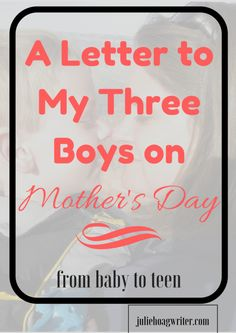 A Letter to My Three Boys on Mother's Day. from baby to teen. mothers day | motherhood | moms | moms and sons | moms and boys | letter to sons | letter to son from mom || mothers love for her son | mothers love | mothering boys | mothering teenagers | mothering