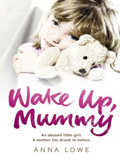 wake up mummy, An abused little girl, a Mother to drunk to notice..   very good read. never want to put down the book.