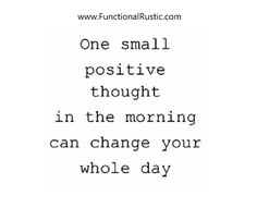 One small positive thought in the morning can change your whole day. www.FunctionalRustic.com #quote #quoteoftheday #motivation #inspiration #diy #functionalrustic #homestead #rustic #pallet #pallets #rustic #handmade #craft #tutorial #michigan #puremichigan #storage #repurpose #recycle #decor #country #duck #muscovy #barn #strongwoman #success #goals #dryden #salvagedwood #livingedge #smallbusiness #smallbusinessowner #puremichigan #yogi #yoga