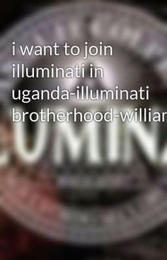 #wattpad #action WELCOME TO THE GREAT BROTHERHOOD. Do you want to be a member of Illuminati as a brotherhood that will make you rich and famous in the world and have power to control people in the high place in the worldwide .Are you a business man or woman,artist, political, musician, student, do you want to be ri...