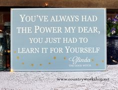 You've Always Had the Power My Dear A wonderful quote by Glinda, The Good Witch, from the Wizard of Oz. Inspires every child or adult to find the power inside ones self, to face the difficult moments and life challenges. www.countryworkshop.net