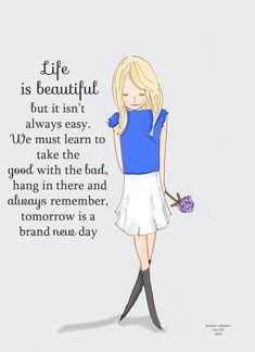 Life is beautiful but it isn't always easy. We must learn to take the good with the bad, hang in there and always remember, tomorrow is a brand new day.