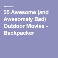 35 Awesome (and Awesomely Bad) Outdoor Movies - Backpacker  -Great list of movies