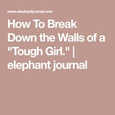 """How To Break Down the Walls of a """"Tough Girl."""" 