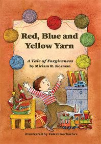 """""""Red, Blue and Yellow Yarn: A Tale of Forgiveness"""" Written by Miriam Kosman and Illustrated by Valeri Gorbachev Age Group: 4 to 5 Years."""