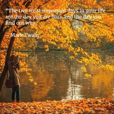 """""""The two most important days in your life are the day you are born and the day you find out why.""""   – Mark Twain"""