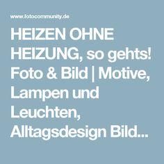 HEIZEN OHNE HEIZUNG, so gehts! Foto & Bild | Motive, Lampen und Leuchten, Alltagsdesign Bilder auf fotocommunity