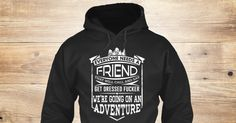 Were Going On An Adventure Sweatshirt from Love The Mountains &lts , a custom product made just for you by Teespring. With world-class production and customer support, your satisfaction is guaranteed. - EVERYONE NEEDS A FRIEND THAT WILL CALL AND SAY...