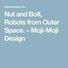 Nut and Bolt, Robots from Outer Space. – Moji-Moji Design