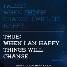 False: When things change, I will be happy. True: When I am happy, things will change. Many people need to realize this.  goodforyounetwork.com