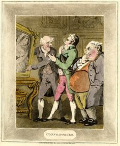 Connoisseurs.One of a set of aquatint copies of Rowlandson's water-colours, An elderly man displays a picture to two 'Connoisseurs', one young, slim, and fashionable, the other elderly with an immense paunch. Both inspect it intently through handled monocles. The picture is of a languishing beauty, T.Q.L.; its owner supports it on a carved console table, while he turns a grotesque face to harangue the two spectators. Other pictures are indicated on the wall.  Hand-coloured etching
