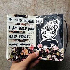 noor unnahar poetry fan art // in this human skin I am half war half peace Wreck This Journal, My Journal, Bullet Journal Inspiration, Art Journal Pages, Art Journals, Journal Ideas, Kunstjournal Inspiration, Sketchbook Inspiration, Buch Design