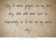 May I never forget, on my best day, that still need God as desperately as I did on my worst day.