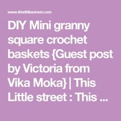 DIY Mini granny square crochet baskets {Guest post by Victoria from Vika Moka} | This Little street : This Little street