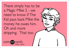 There simply has to be a Magic Mike 2 - we need to know if The Kid pays back Mike the money he owes him. Oh and more stripping. That too.
