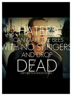Haters can make like bees with no stingers and drop dead