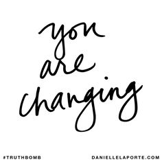 You are changing. Subscribe: DanielleLaPorte.com #Truthbomb #Words #Quotes